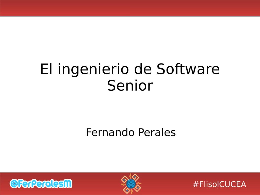 #FlisolCUCEA El ingenierio de Software Senior F...