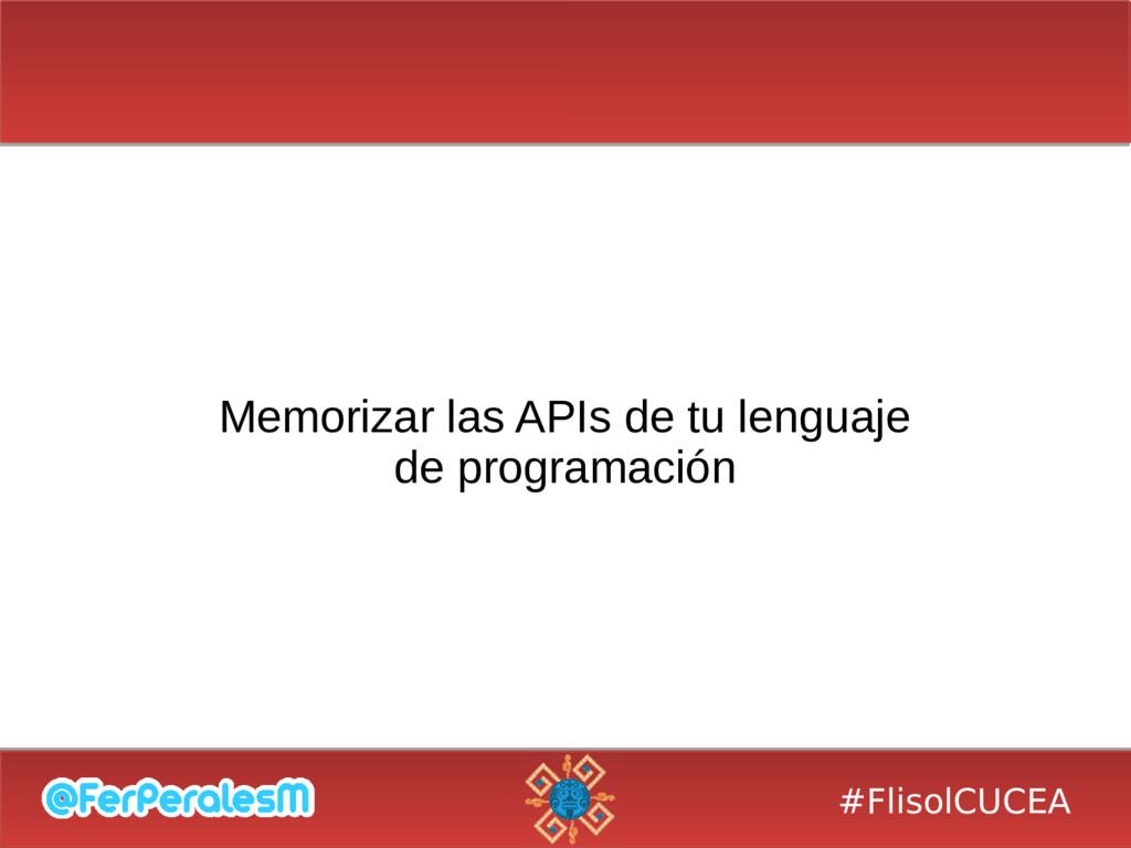 #FlisolCUCEA Memorizar las APIs de tu lenguaje ...