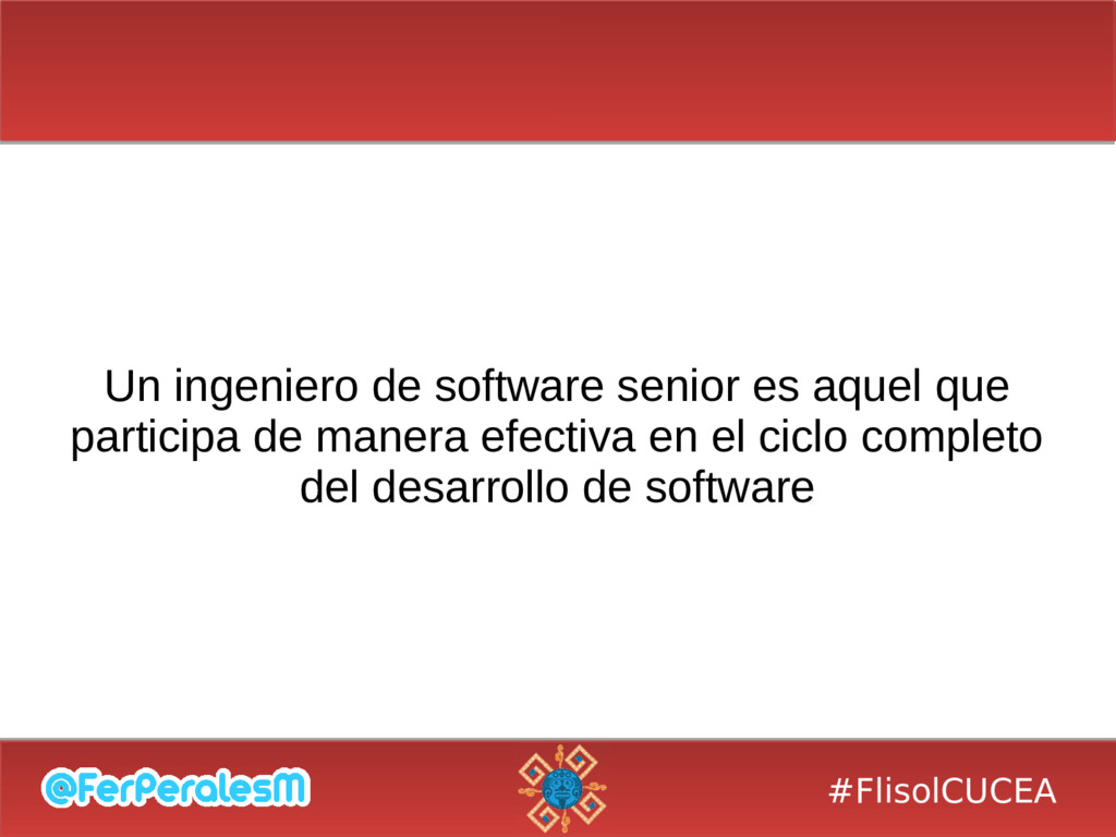 #FlisolCUCEA Un ingeniero de software senior es...