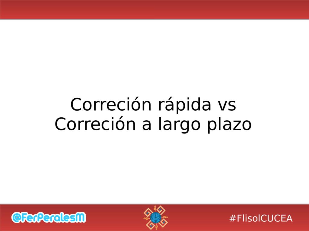 #FlisolCUCEA Correción rápida vs Correción a la...