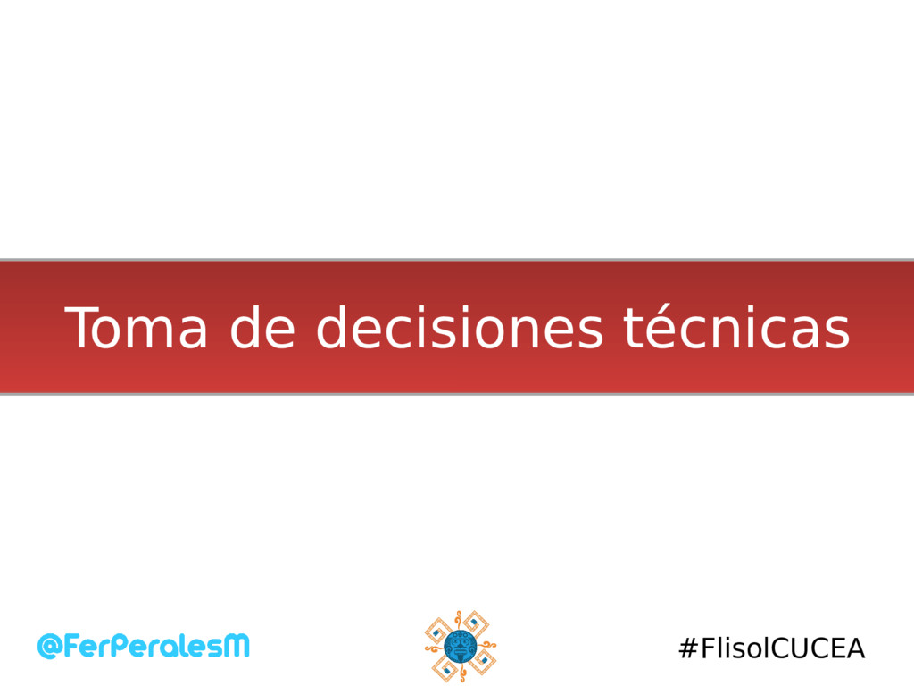 #FlisolCUCEA Toma de decisiones técnicas