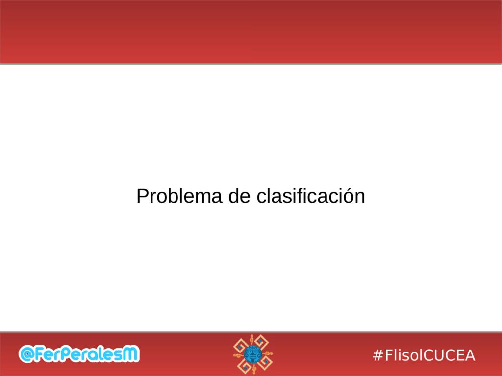 #FlisolCUCEA Problema de clasificación