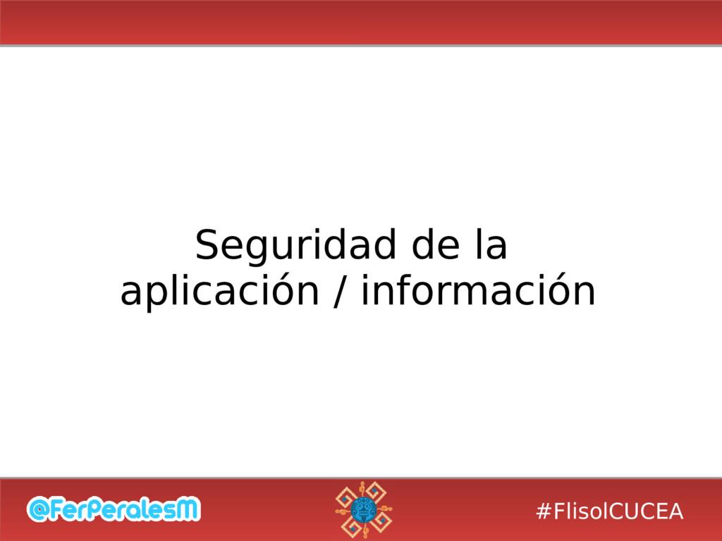 #FlisolCUCEA Seguridad de la aplicación / infor...