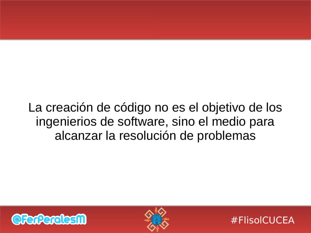 #FlisolCUCEA La creación de código no es el obj...