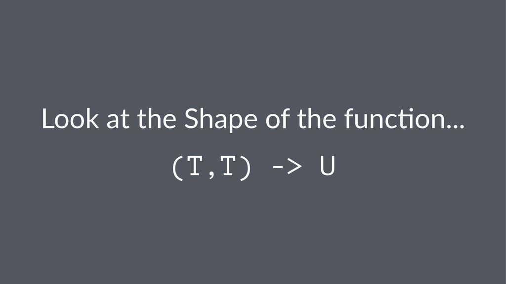 Look$at$the$Shape$of$the$func/on... (T,T) -> U