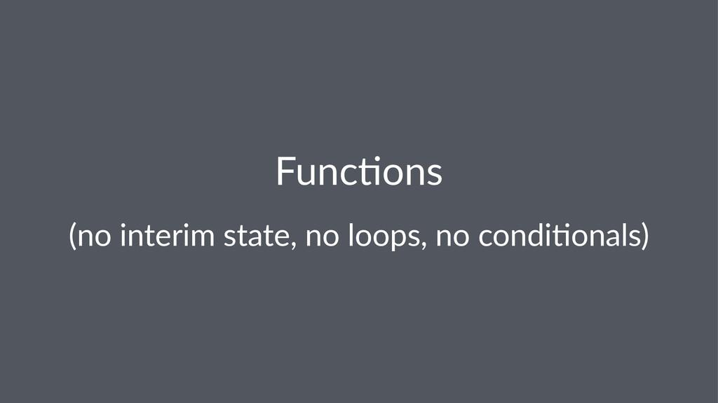 Func%ons (no$interim$state,$no$loops,$no$condi1...