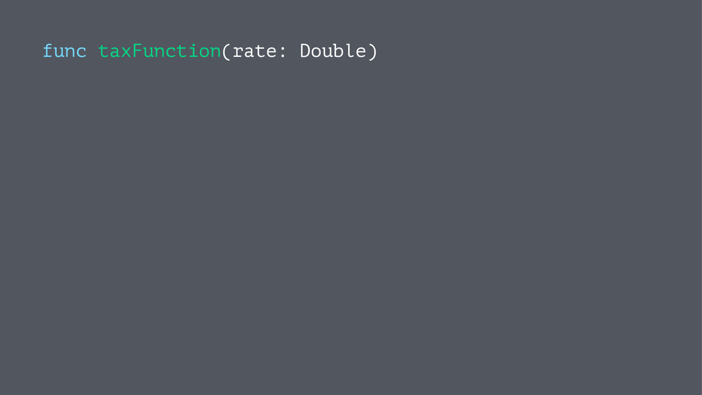 func taxFunction(rate: Double)