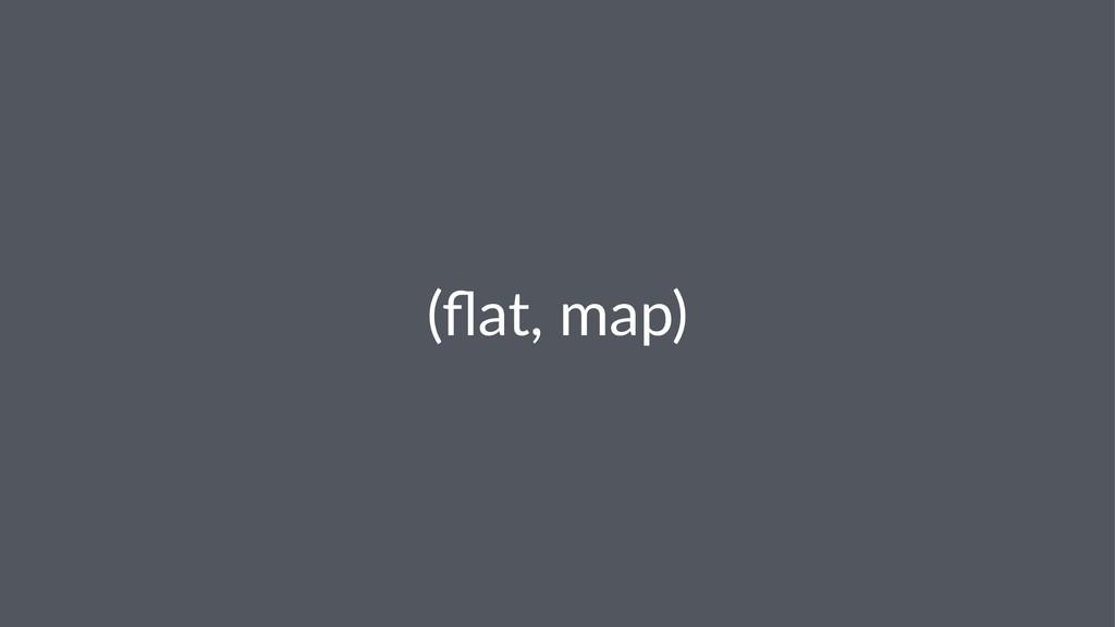 (flat,&map)