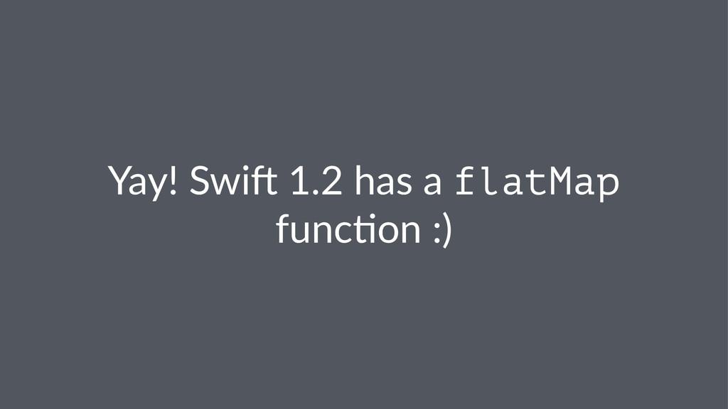 Yay!%Swi)%1.2%has%a%flatMap% func3on%:)