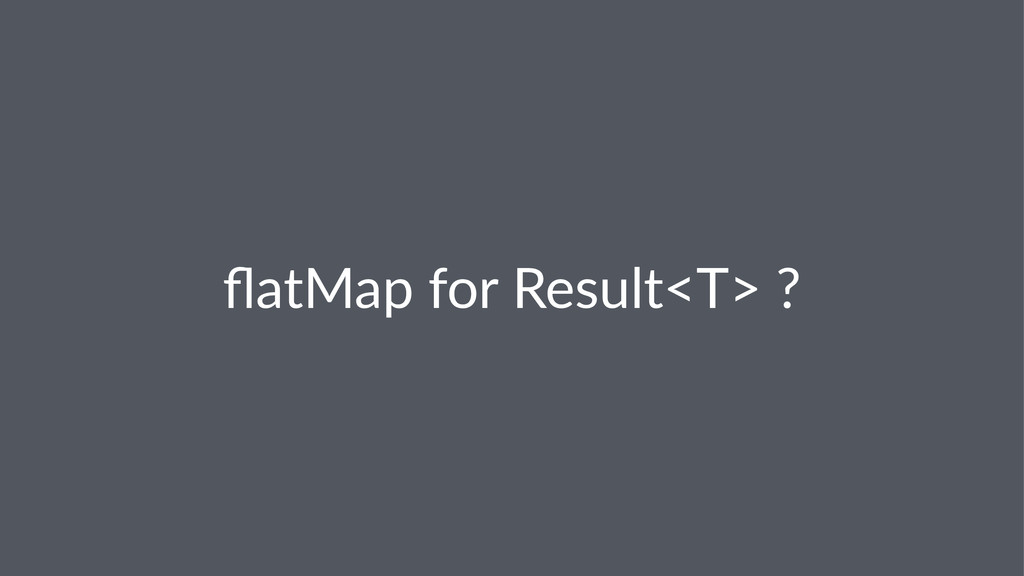flatMap&for&Result<T>&?
