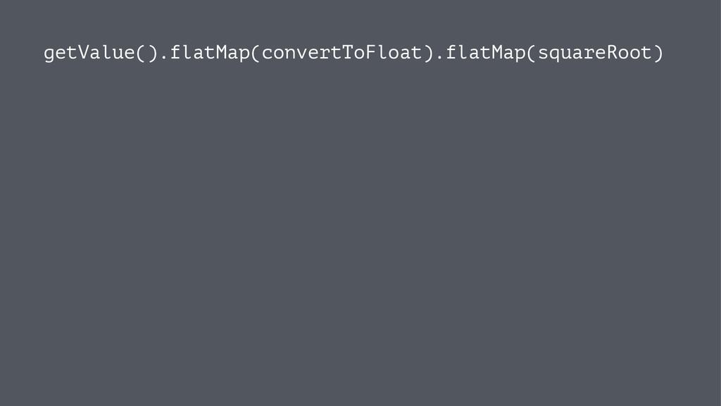 getValue().flatMap(convertToFloat).flatMap(squa...