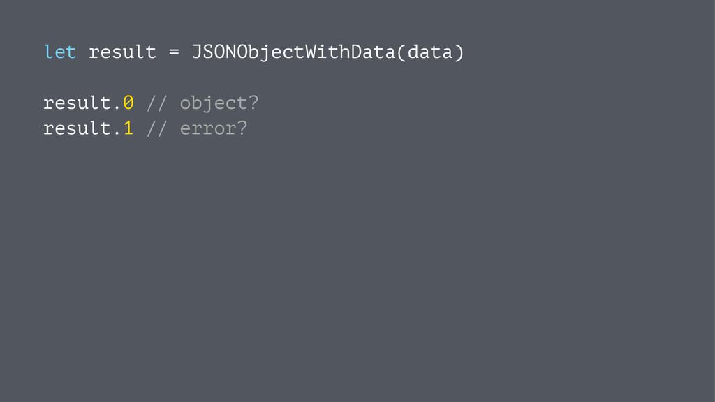 let result = JSONObjectWithData(data) result.0 ...