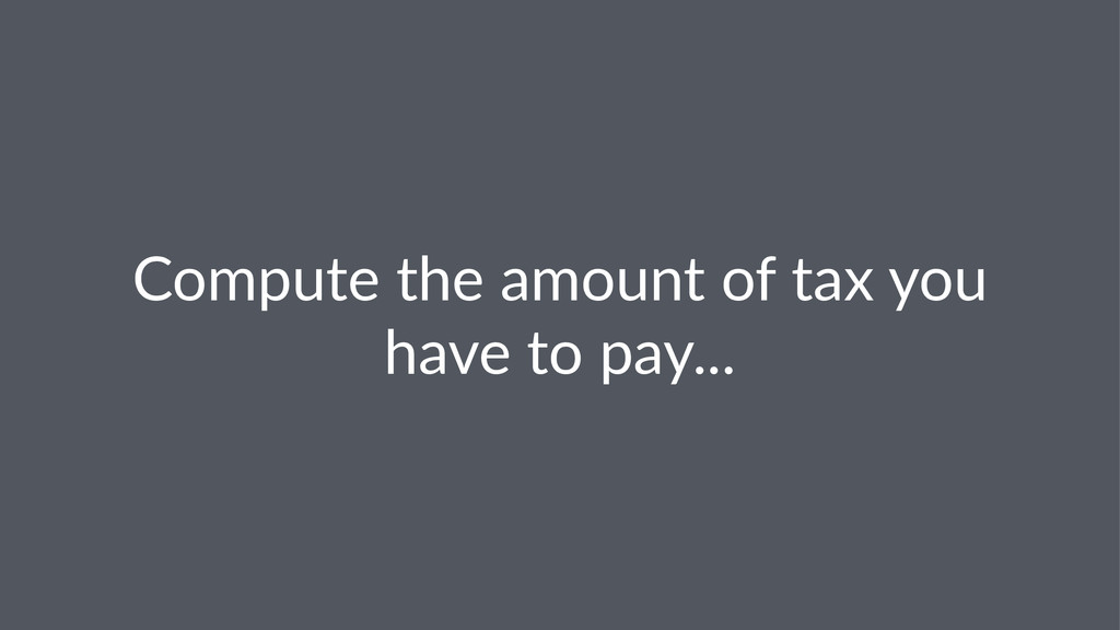 Compute(the(amount(of(tax(you( have(to(pay...
