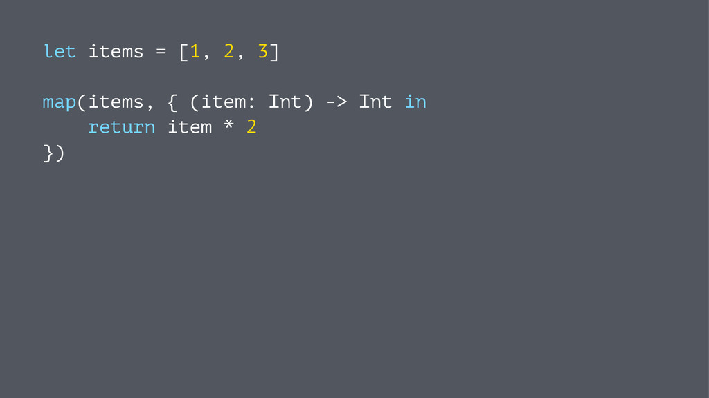 let items = [1, 2, 3] map(items, { (item: Int) ...