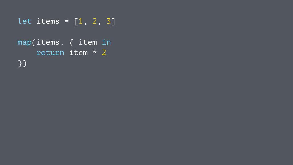 let items = [1, 2, 3] map(items, { item in retu...