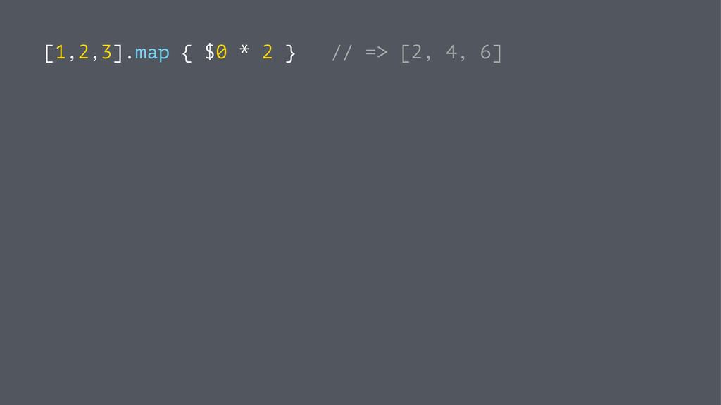 [1,2,3].map { $0 * 2 } // => [2, 4, 6]