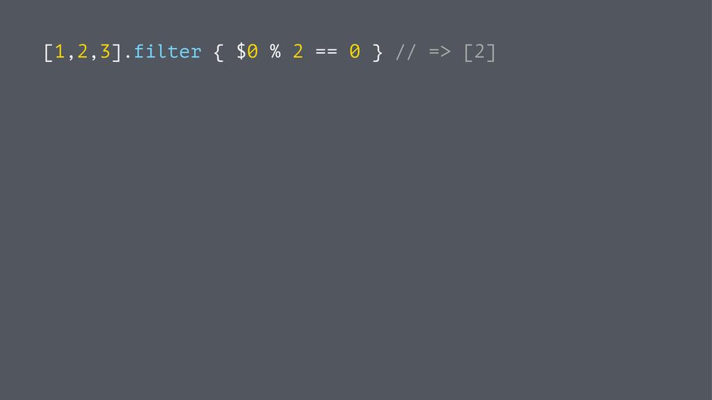 [1,2,3].filter { $0 % 2 == 0 } // => [2]
