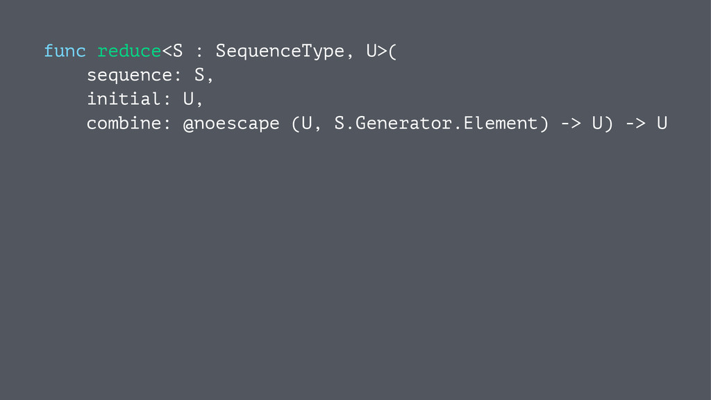 func reduce<S : SequenceType, U>( sequence: S, ...