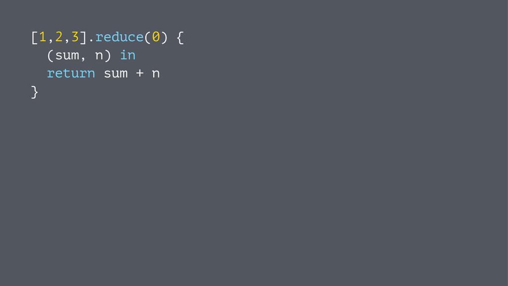 [1,2,3].reduce(0) { (sum, n) in return sum + n }