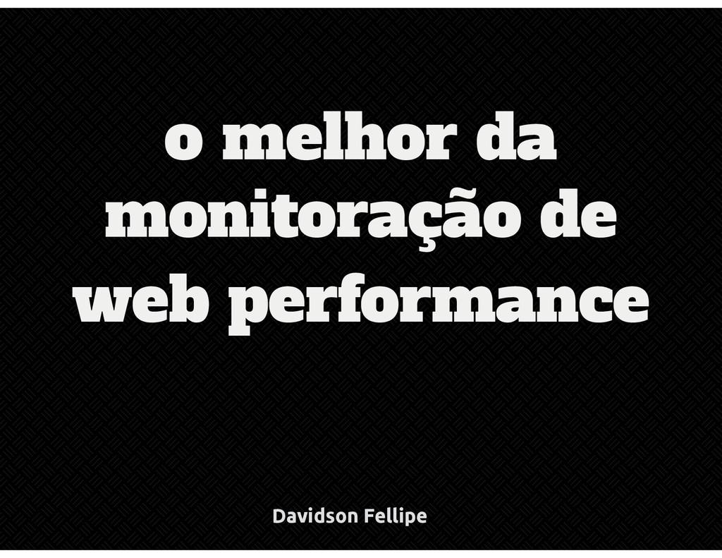 monitoração de web performance o melhor da Davi...