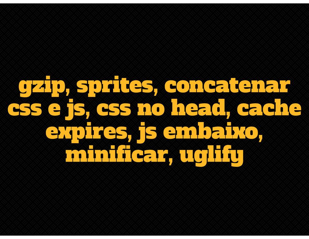 gzip, sprites, concatenar css e js, css no head...