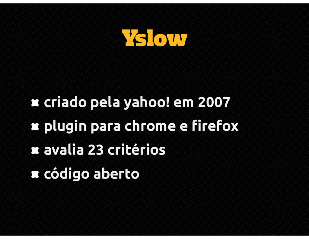 Yslow criado pela yahoo! em 2007 plugin para ch...