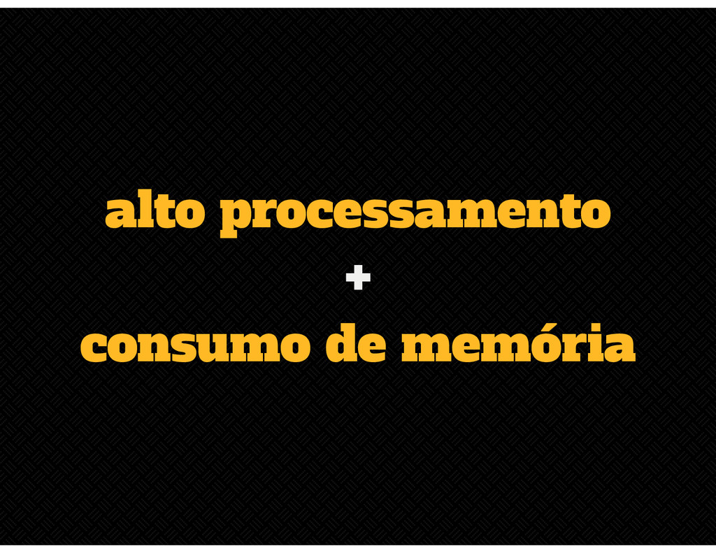 alto processamento + consumo de memória