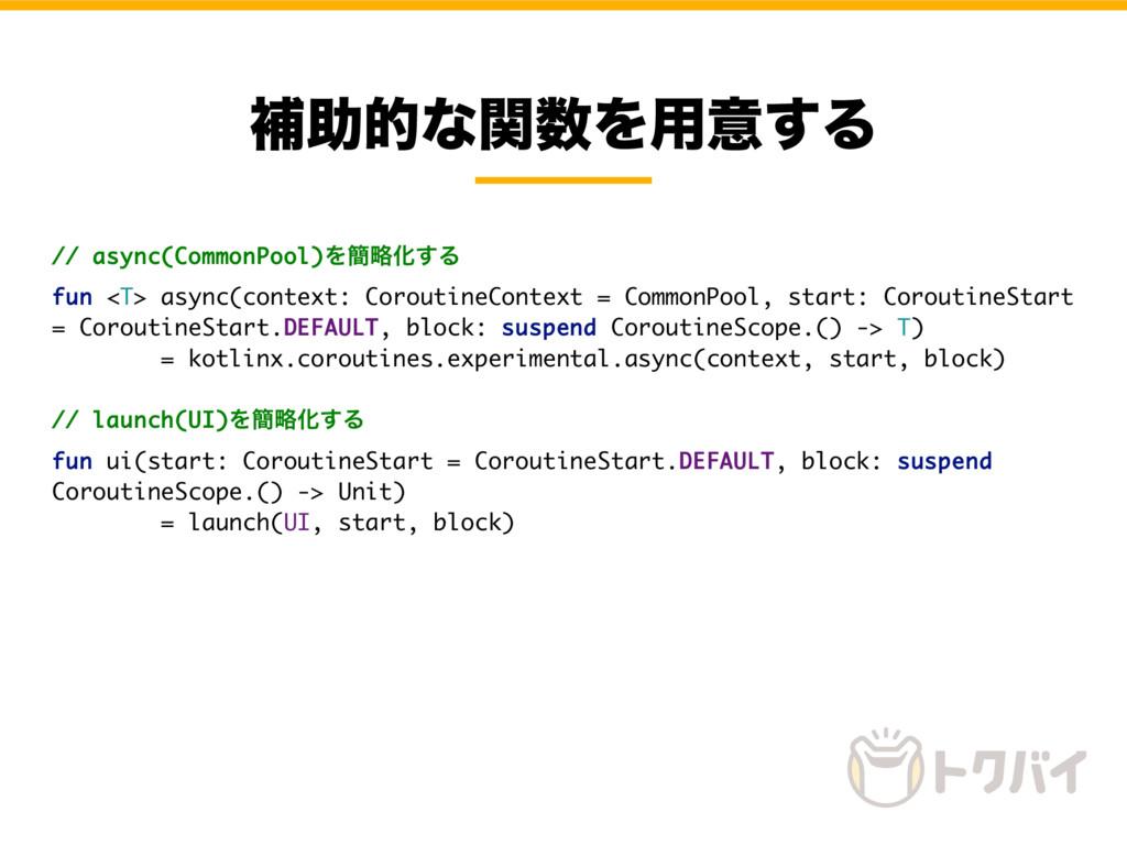 ิॿతͳؔΛ༻ҙ͢Δ // async(CommonPool)Λ؆ུԽ͢Δ fun <T> ...