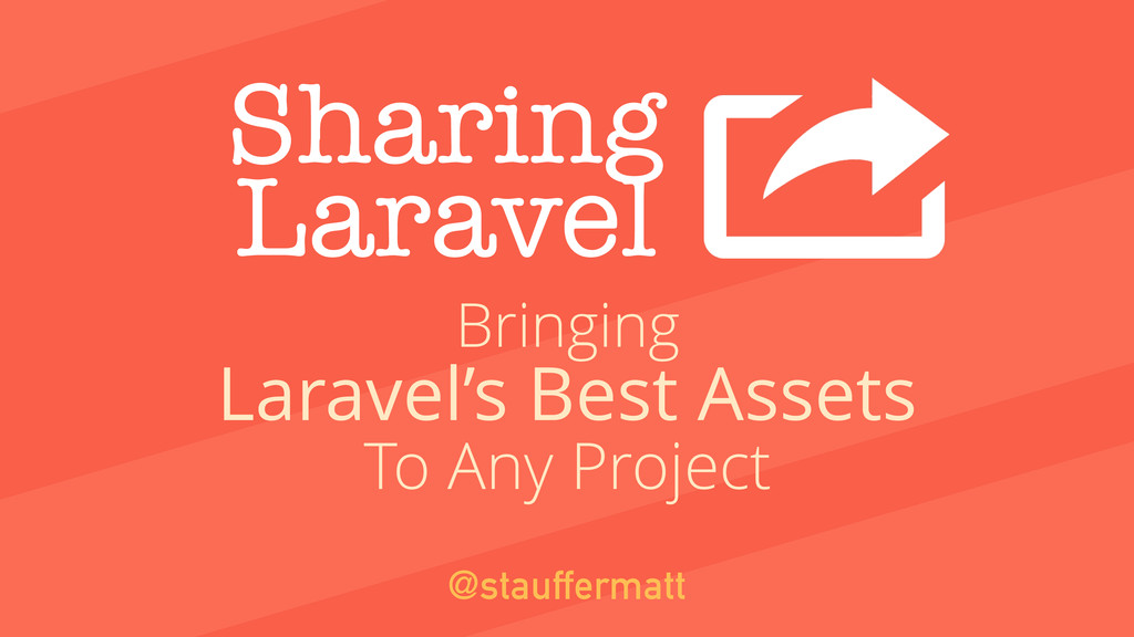 Sharing Laravel Laravel's Best Assets @stauffer...
