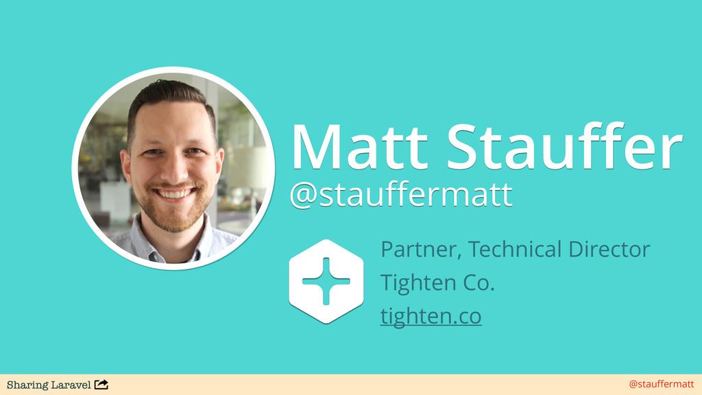 Sharing Laravel @stauffermatt Matt Stauffer @stau...