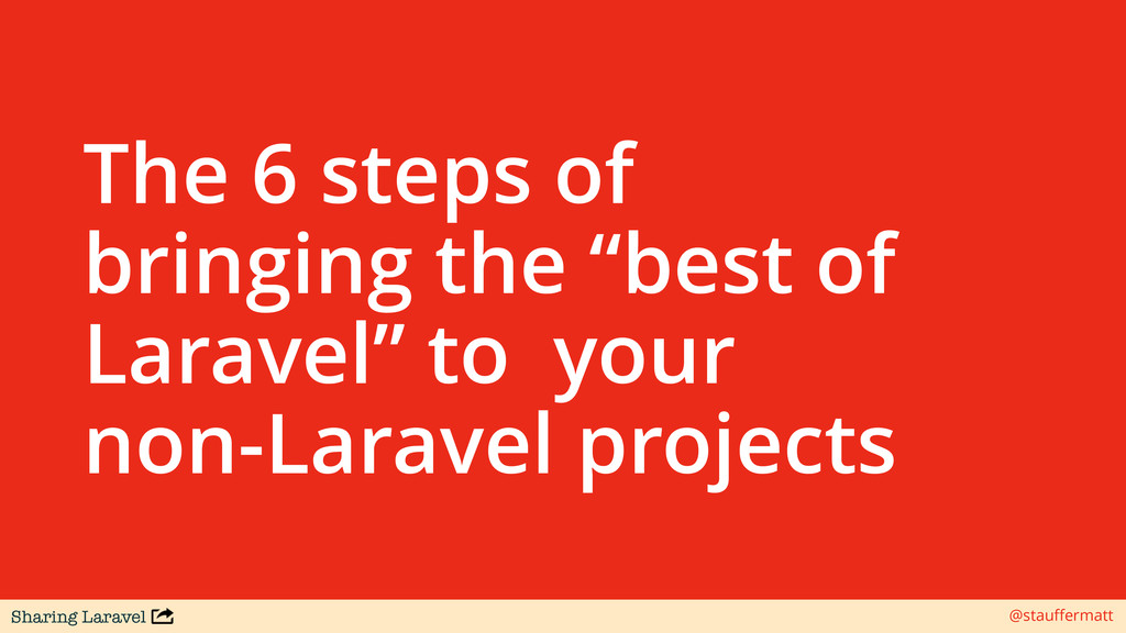 Sharing Laravel @stauffermatt The 6 steps of bri...