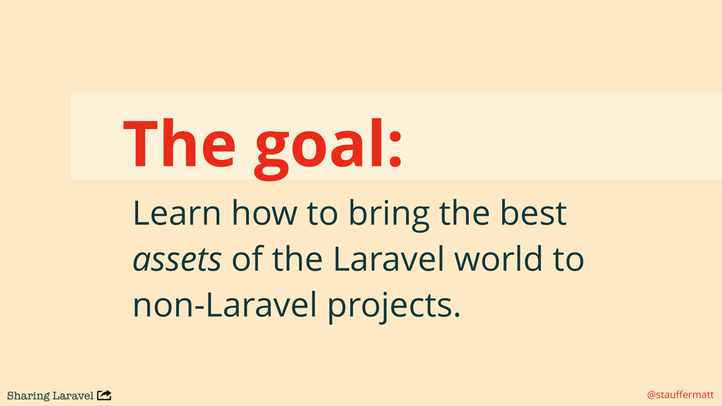 Sharing Laravel @stauffermatt The goal: Learn ho...