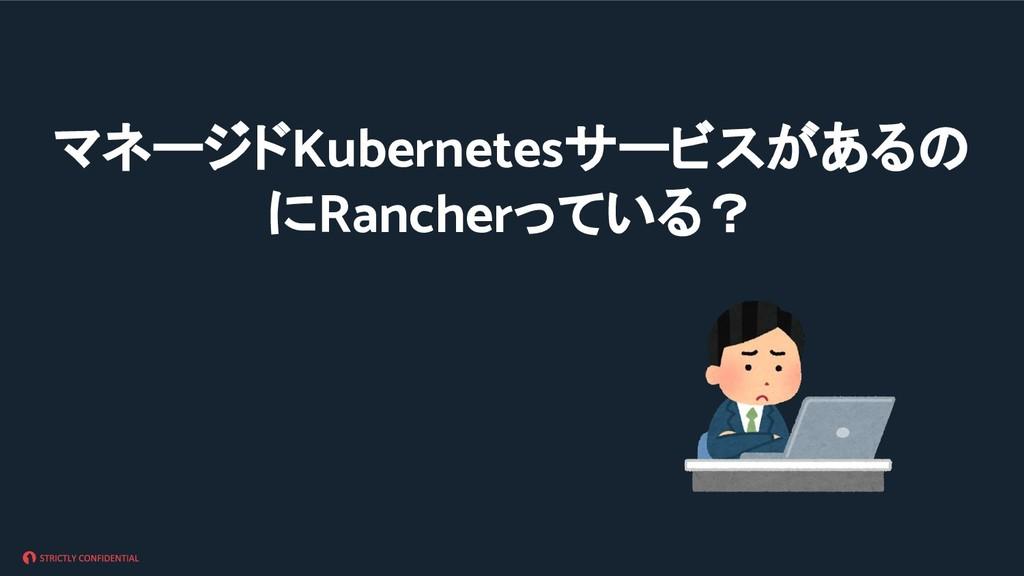 マネージドKubernetesサービスがあるの にRancherっている?