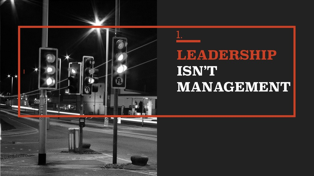 I LEADERSHIP ISN'T MANAGEMENT 1.