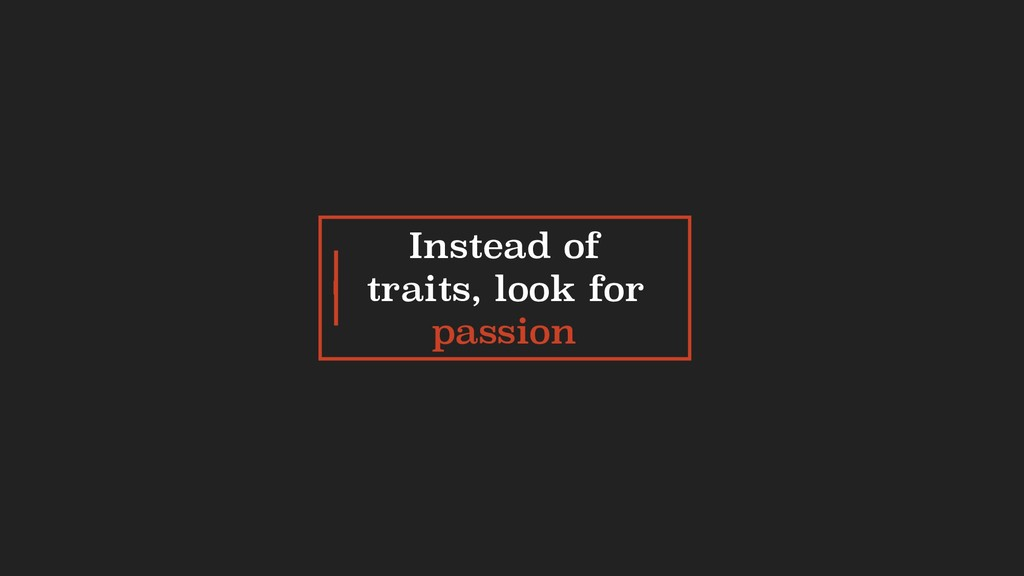 Instead of traits, look for passion I