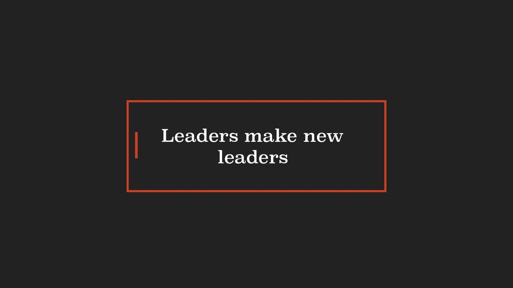 Leaders make new leaders
