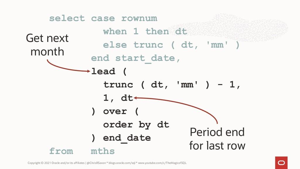 select case rownum when 1 then dt else trunc ( ...