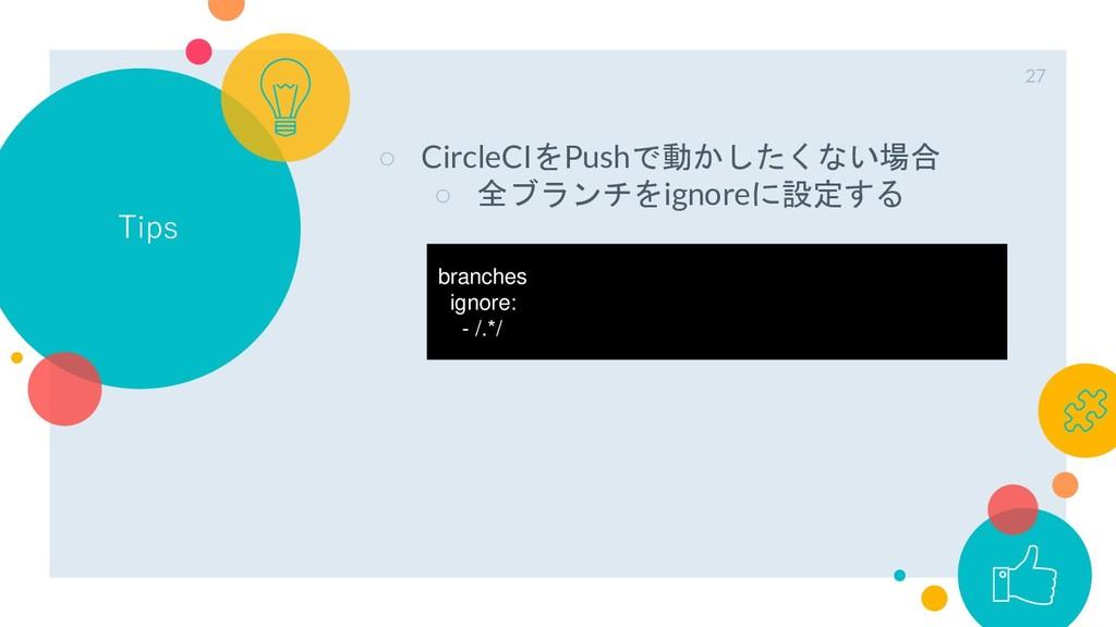 Tips ○ CircleCIをPushで動かしたくない場合 ○ 全ブランチをignoreに設...