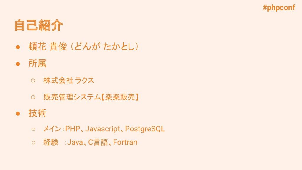 #phpconf 自己紹介 ● 頓花 貴俊 (どんが たかとし) ● 所属 ○ 株式会社 ラク...