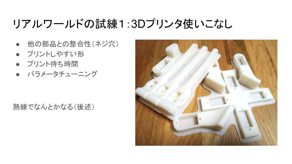 リアルワールドの試練1:3Dプリンタ使いこなし ● 他の部品との整合性(ネジ穴) ● プリント...