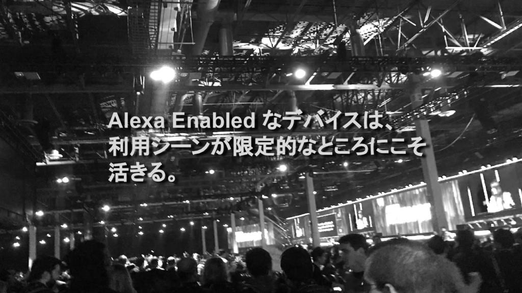 Alexa Enabled なデバイスは、 利用シーンが限定的なところにこそ 活きる。