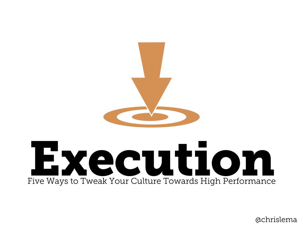 Execution Five Ways to Tweak Your Culture Towar...