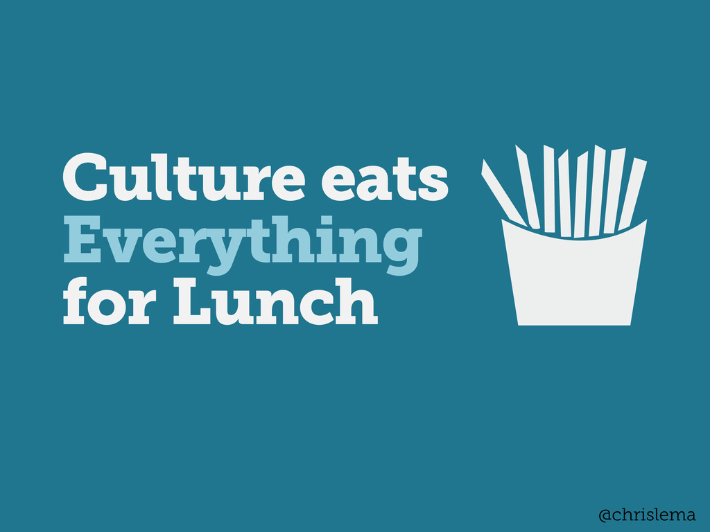 Culture eats Everything for Lunch @chrislema