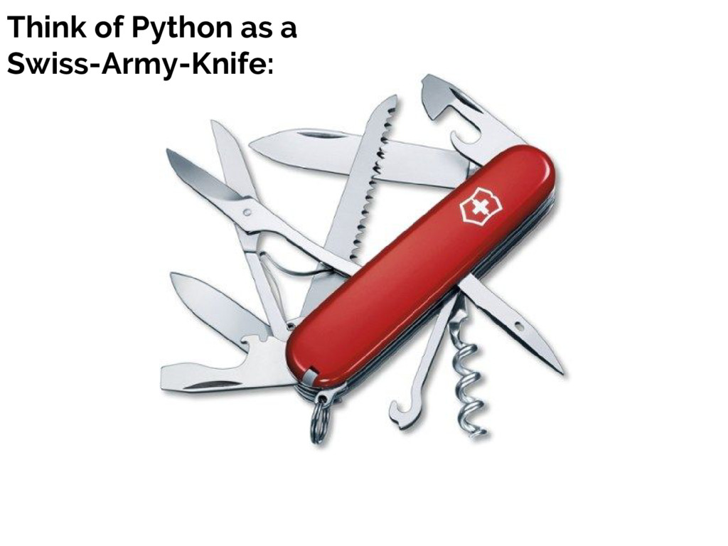 Think of Python as a Swiss-Army-Knife: