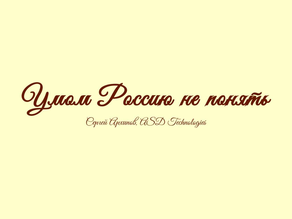 Умом Россию не понять Сергей Архипов, ASD Techn...