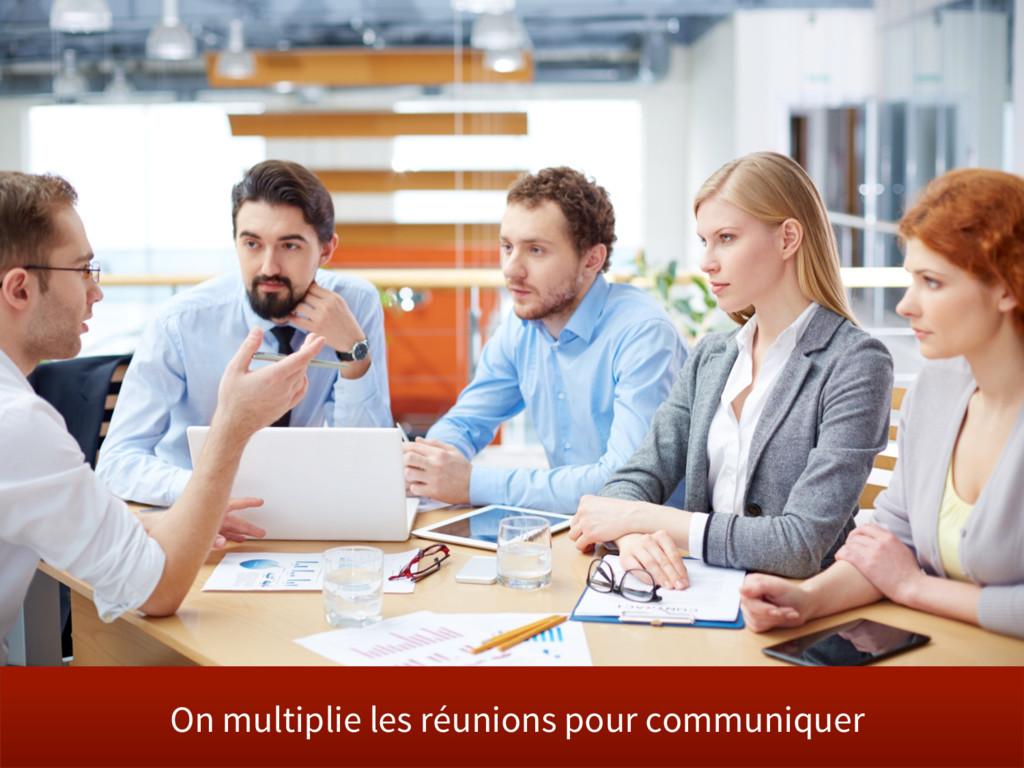 On multiplie les réunions pour communiquer