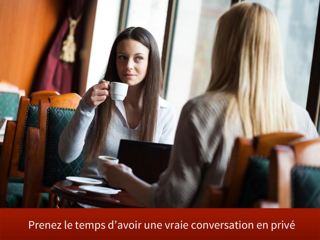 Prenez le temps d'avoir une vraie conversation ...