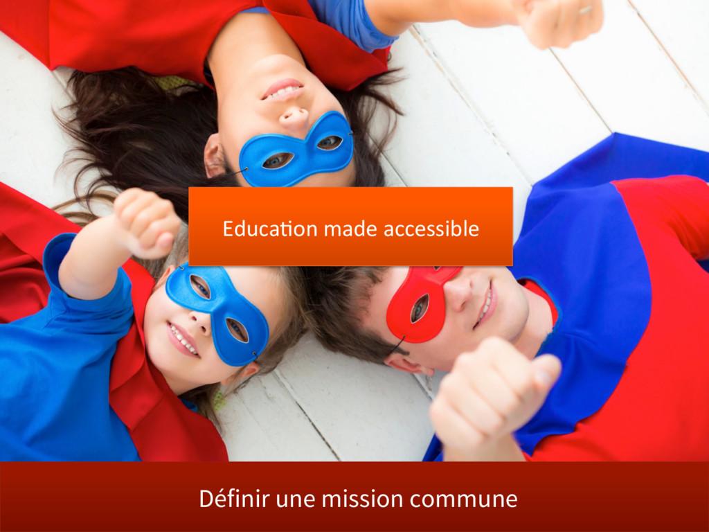 Définir une mission commune Educa@on made acces...