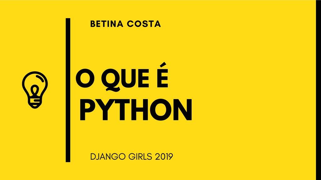 O QUE É BETINA COSTA DJANGO GIRLS 2019 PYTHON