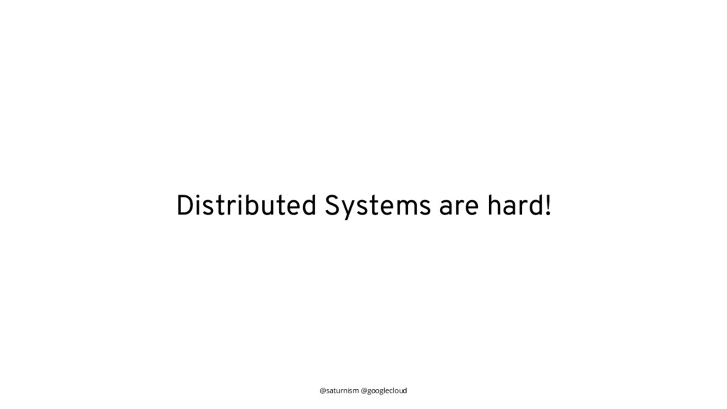 @saturnism @googlecloud Distributed Systems are...